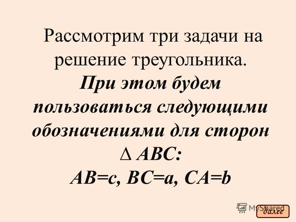 Рассмотрим три задачи на решение треугольника. При этом будем пользоваться следующими обозначениями для сторон АВС: АВ=c, BC=a, CA=b далее