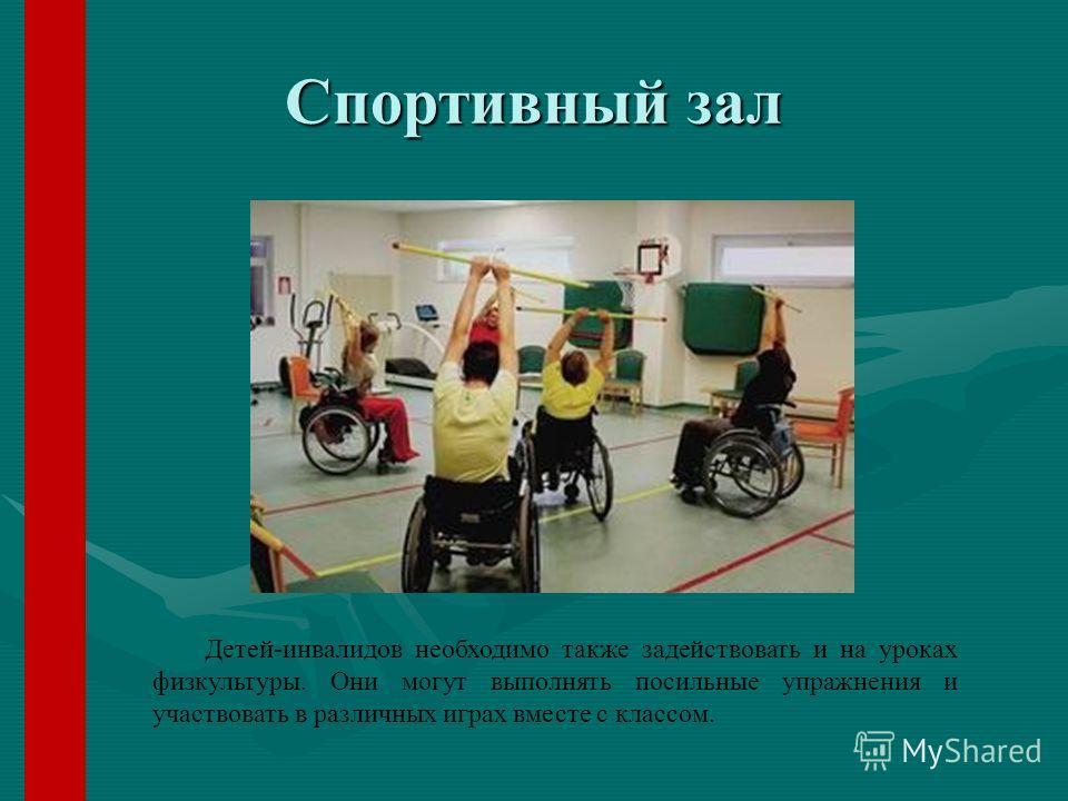 Спортивный зал Детей-инвалидов необходимо также задействовать и на уроках физкультуры. Они могут выполнять посильные упражнения и участвовать в различных играх вместе с классом.