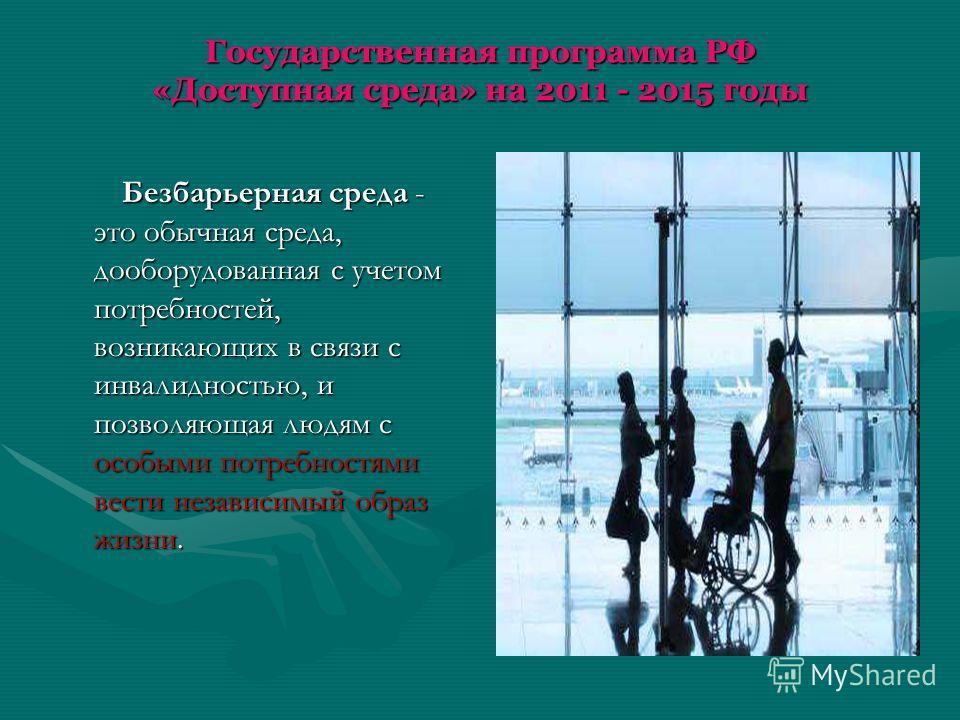 Государственная программа РФ «Доступная среда» на 2011 - 2015 годы Безбарьерная среда - это обычная среда, дооборудованная с учетом потребностей, возникающих в связи с инвалидностью, и позволяющая людям с особыми потребностями вести независимый образ