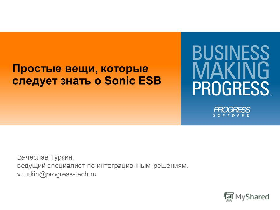 Простые вещи, которые следует знать о Sonic ESB Вячеслав Туркин, ведущий специалист по интеграционным решениям. v.turkin@progress-tech.ru