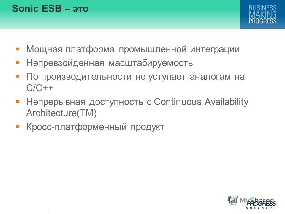 . Sonic ESB – это Мощная платформа промышленной интеграции Непревзойденная масштабируемость По производительности не уступает аналогам на С/C++ Непрерывная доступность с Continuous Availability Architecture(TM) Кросс-платформенный продукт