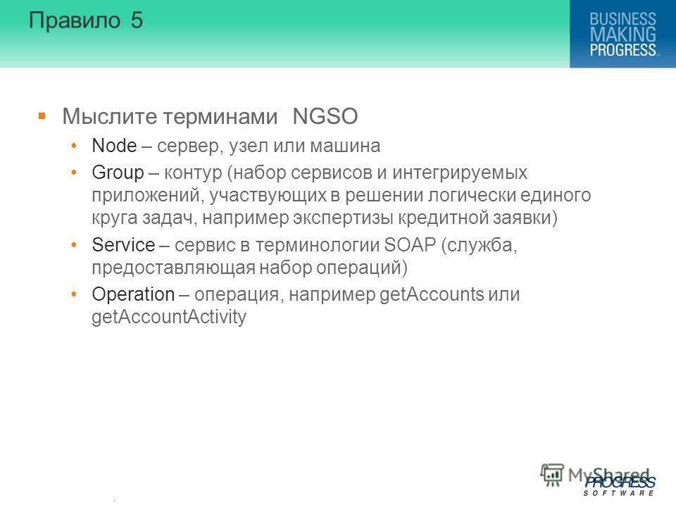 . Правило 5 Мыслите терминами NGSO Node – сервер, узел или машина Group – контур (набор сервисов и интегрируемых приложений, участвующих в решении логически единого круга задач, например экспертизы кредитной заявки) Service – сервис в терминологии SO