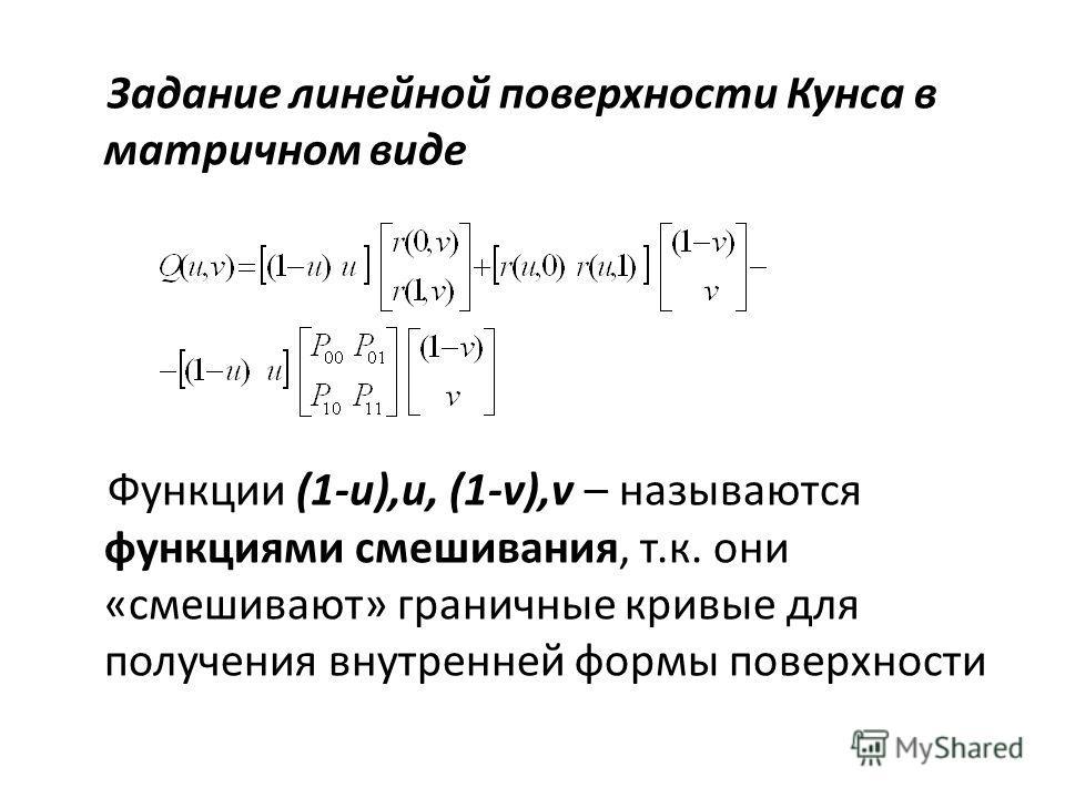 Задание линейной поверхности Кунса в матричном виде Функции (1-u),u, (1-v),v – называются функциями смешивания, т.к. они «смешивают» граничные кривые для получения внутренней формы поверхности