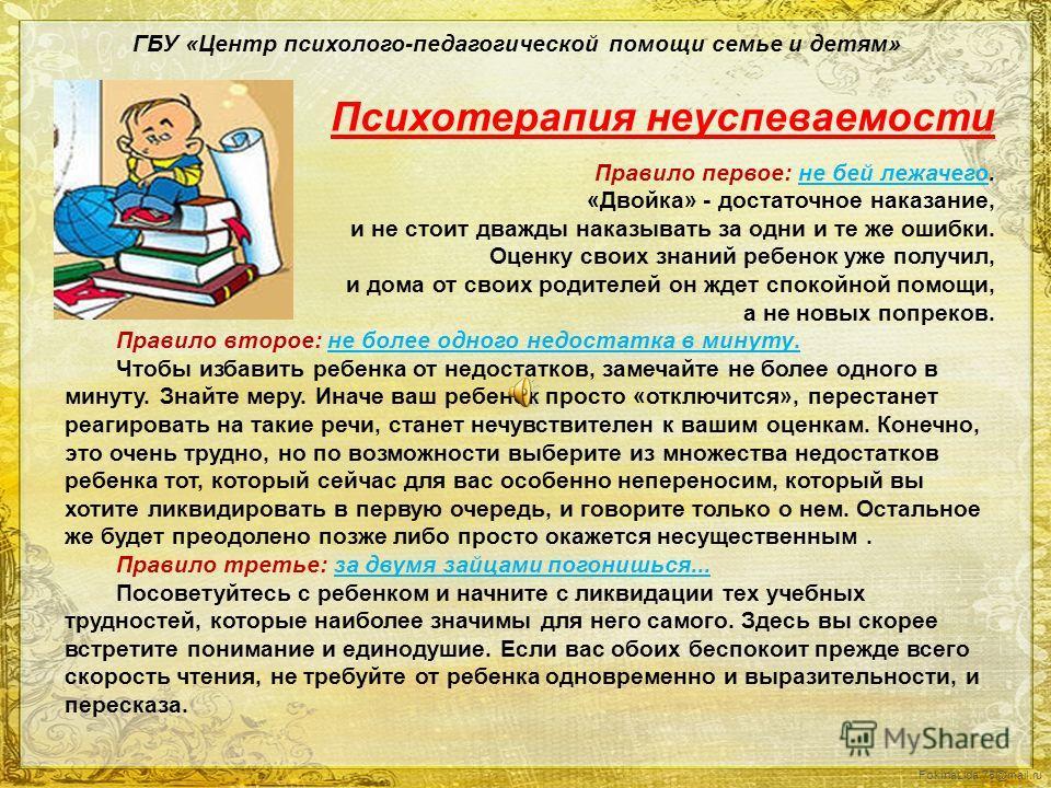 FokinaLida.75@mail.ru ГБУ «Центр психолого-педагогической помощи семье и детям» Психотерапия неуспеваемости Правило первое: не бей лежачего. «Двойка» - достаточное наказание, и не стоит дважды наказывать за одни и те же ошибки. Оценку своих знаний ре