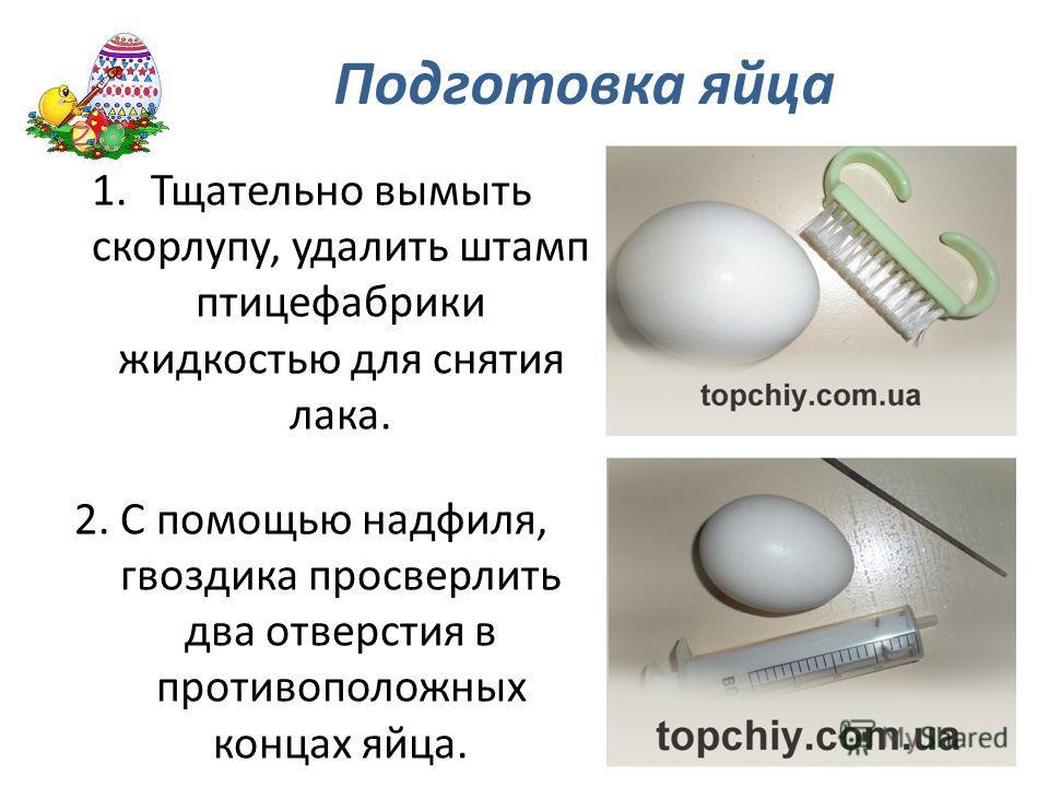 Подготовка яйца 1.Тщательно вымыть скорлупу, удалить штамп птицефабрики жидкостью для снятия лака. 2. С помощью надфиля, гвоздика просверлить два отверстия в противоположных концах яйца.