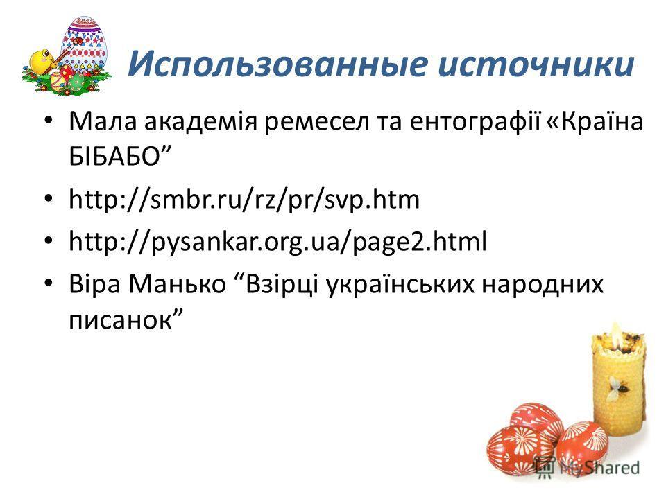 Использованные источники Мала академія ремесел та ентографії «Країна БІБАБО http://smbr.ru/rz/pr/svp.htm http://pysankar.org.ua/page2.html Віра Манько Взірці українських народних писанок