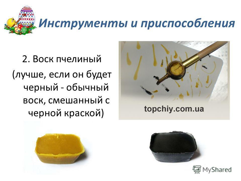 2. Воск пчелиный (лучше, если он будет черный - обычный воск, смешанный с черной краской) Инструменты и приспособления