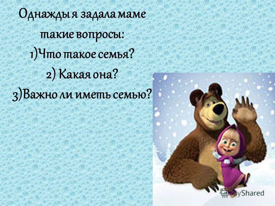 Однажды я задала маме такие вопросы: 1)Что такое семья? 2) Какая она? 3)Важно ли иметь семью?