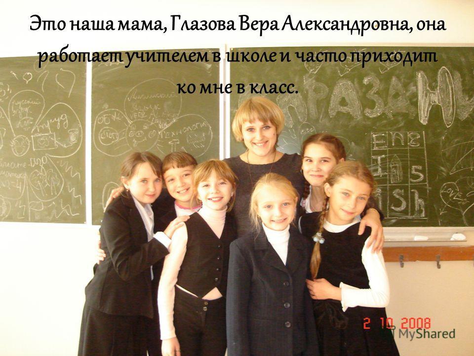 Это наша мама, Глазова Вера Александровна, она работает учителем в школе и часто приходит ко мне в класс.