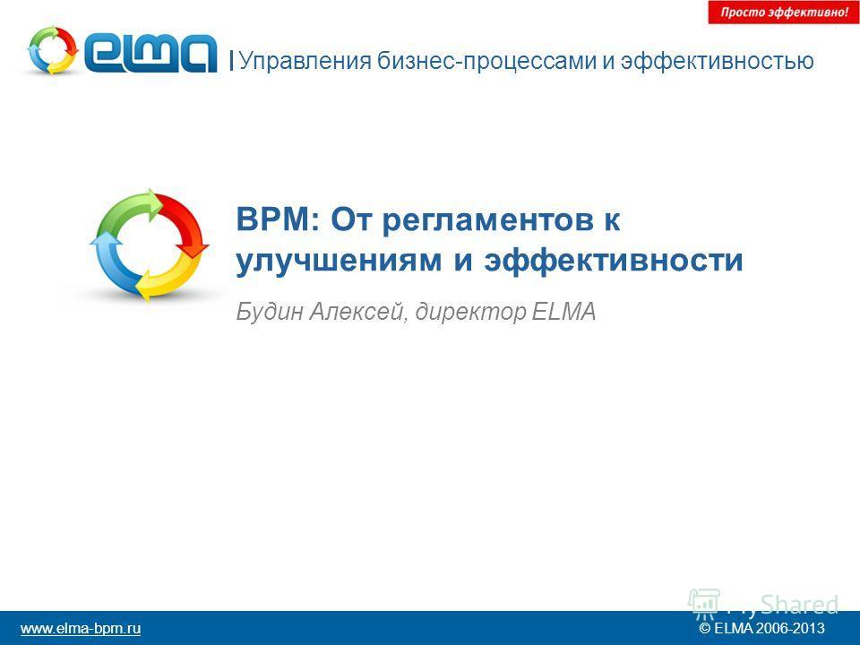 BPM: От регламентов к улучшениям и эффективности Будин Алексей, директор ELMA Управления бизнес-процессами и эффективностью © ELMA 2006-2013 www.elma-bpm.ru
