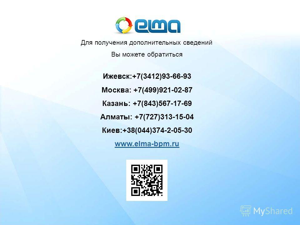 Наши контакты Для получения дополнительных сведений Вы можете обратиться Ижевск:+7(3412)93-66-93 Москва: +7(499)921-02-87 Казань: +7(843)567-17-69 Алматы: +7(727)313-15-04 Киев:+38(044)374-2-05-30 www.elma-bpm.ru