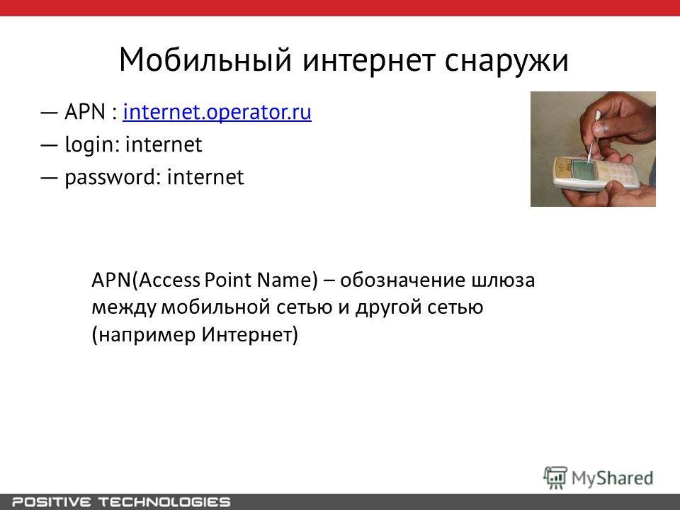 Мобильный интернет снаружи APN : internet.operator.ruinternet.operator.ru login: internet password: internet APN(Acсess Point Name) – обозначение шлюза между мобильной сетью и другой сетью (например Интернет)