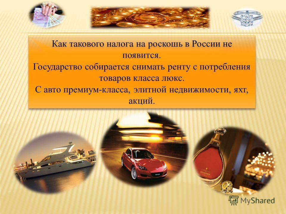 Как такового налога на роскошь в России не появится. Государство собирается снимать ренту с потребления товаров класса люкс. С авто премиум-класса, элитной недвижимости, яхт, акций.
