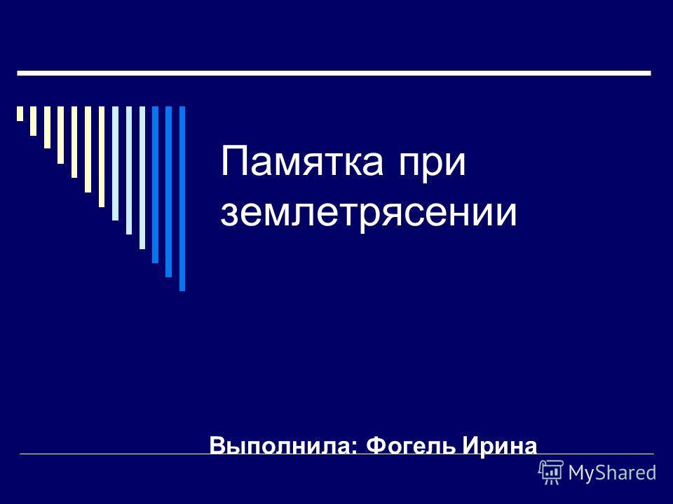 Памятка при землетрясении Выполнила: Фогель Ирина