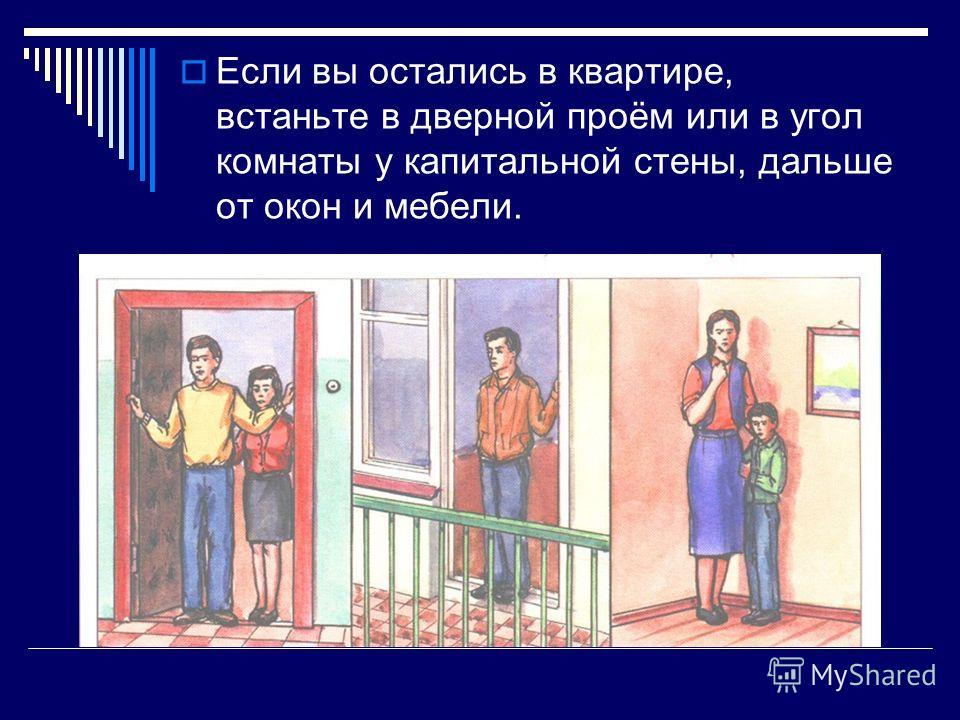 Если вы остались в квартире, встаньте в дверной проём или в угол комнаты у капитальной стены, дальше от окон и мебели.