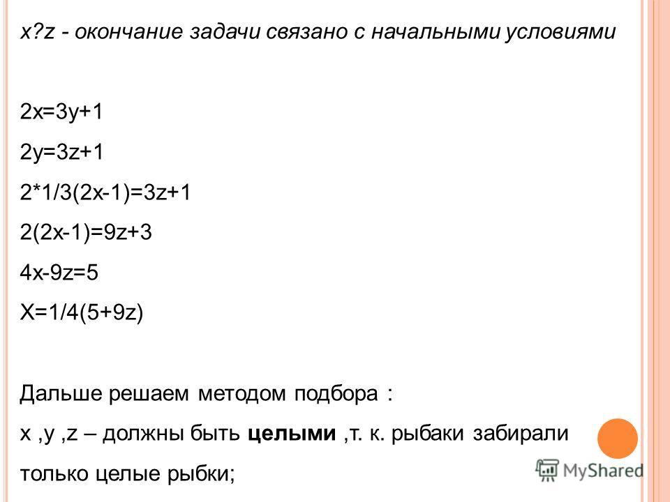 х?z - окончание задачи связано с начальными условиями 2х=3у+1 2у=3z+1 2*1/3(2х-1)=3z+1 2(2х-1)=9z+3 4х-9z=5 Х=1/4(5+9z) Дальше решаем методом подбора : х,у,z – должны быть целыми,т. к. рыбаки забирали только целые рыбки;