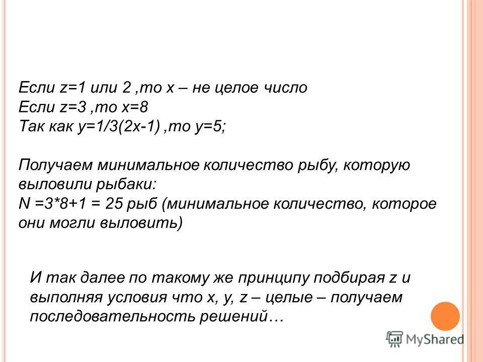 Если z=1 или 2,то х – не целое число Если z=3,то х=8 Так как у=1/3(2х-1),то у=5; Получаем минимальное количество рыбу, которую выловили рыбаки: N =3*8+1 = 25 рыб (минимальное количество, которое они могли выловить) И так далее по такому же принципу п
