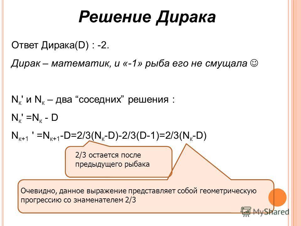 Решение Дирака Ответ Дирака(D) : -2. Дирак – математик, и «-1» рыба его не смущала N к ' и N к – два соседних решения : N к ' =N к - D N к+1 ' =N к+1 -D=2/3(N к -D)-2/3(D-1)=2/3(N к -D) 2/3 остается после предыдущего рыбака Очевидно, данное выражение