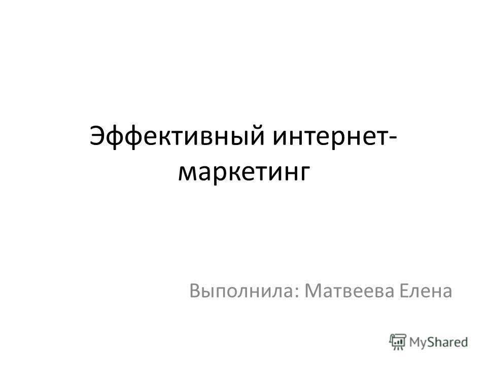 Эффективный интернет- маркетинг Выполнила: Матвеева Елена