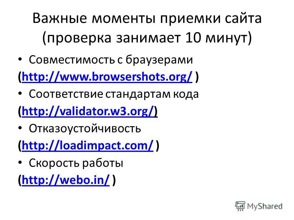 Важные моменты приемки сайта (проверка занимает 10 минут) Совместимость с браузерами (http://www.browsershots.org/ )http://www.browsershots.org/ Соответствие стандартам кода (http://validator.w3.org/)http://validator.w3.org/ Отказоустойчивость (http: