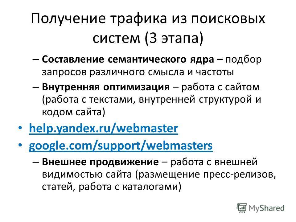 Получение трафика из поисковых систем (3 этапа) – Составление семантического ядра – подбор запросов различного смысла и частоты – Внутренняя оптимизация – работа с сайтом (работа с текстами, внутренней структурой и кодом сайта) help.yandex.ru/webmast