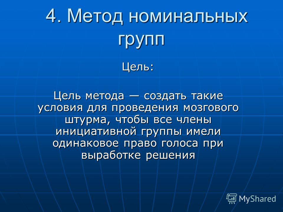 4. Метод номинальных групп 4. Метод номинальных групп Цель: Цель метода создать такие условия для проведения мозгового штурма, чтобы все члены инициативной группы имели одинаковое право голоса при выработке решения