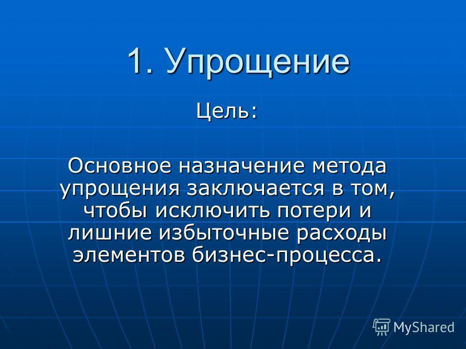 1. Упрощение 1. Упрощение Цель: Основное назначение метода упрощения заключается в том, чтобы исключить потери и лишние избыточные расходы элементов бизнес-процесса.