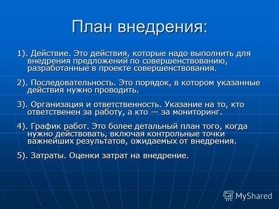 План внедрения: 1). Действие. Это действия, которые надо выполнить для внедрения предложений по совершенствованию, разработанные в проекте совершенствования. 2). Последовательность. Это порядок, в котором указанные действия нужно проводить. 3). Орган