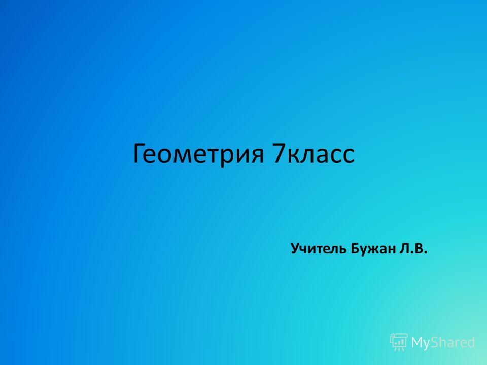 Геометрия 7класс Учитель Бужан Л.В.