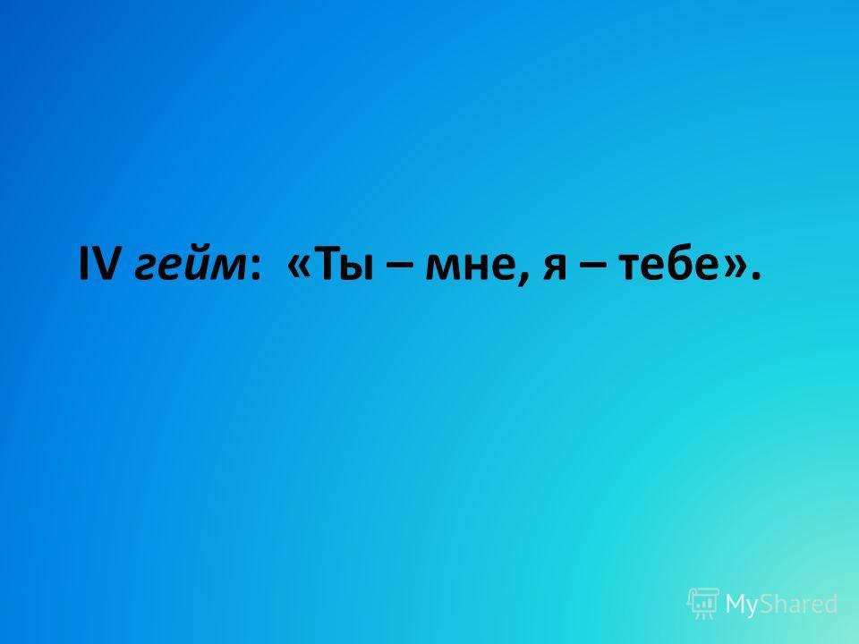 IV гейм: «Ты – мне, я – тебе».