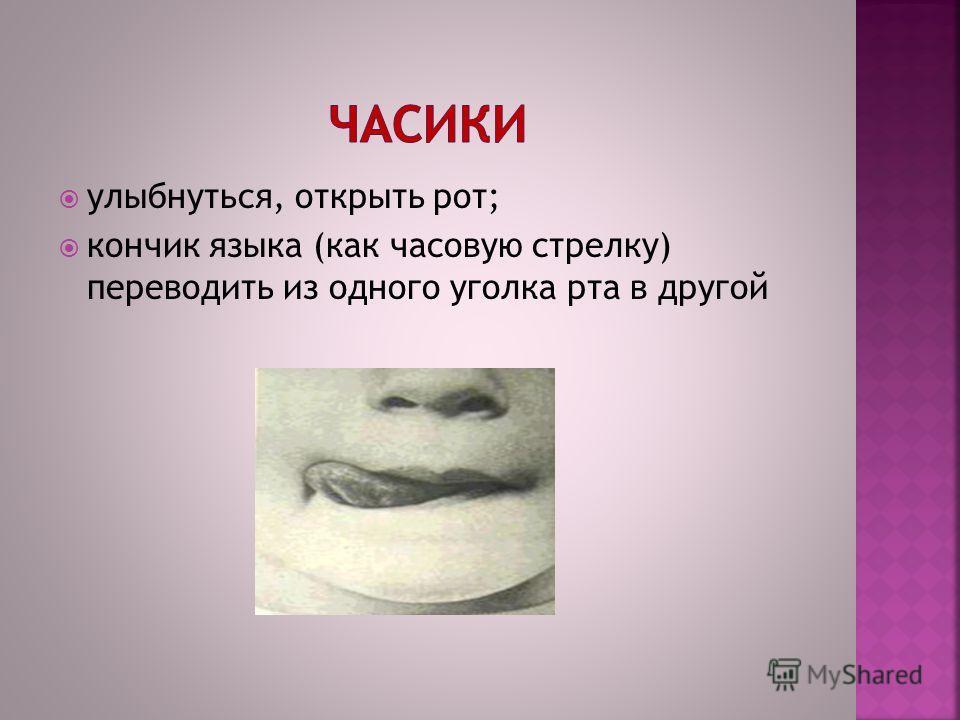 улыбнуться, открыть рот; кончик языка (как часовую стрелку) переводить из одного уголка рта в другой