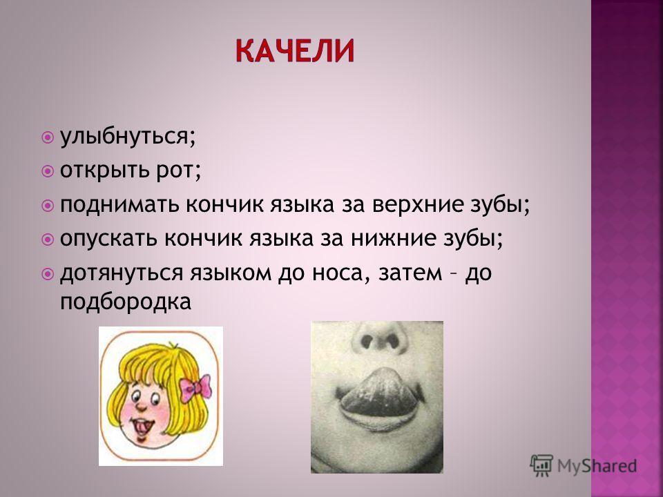 улыбнуться; открыть рот; поднимать кончик языка за верхние зубы; опускать кончик языка за нижние зубы; дотянуться языком до носа, затем – до подбородка