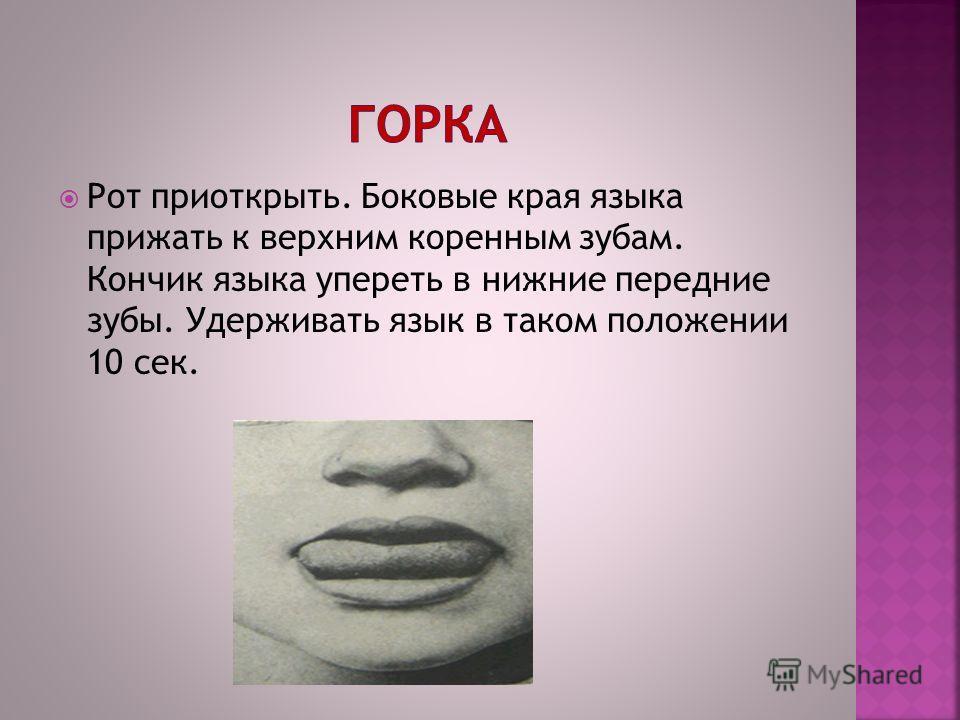 Рот приоткрыть. Боковые края языка прижать к верхним коренным зубам. Кончик языка упереть в нижние передние зубы. Удерживать язык в таком положении 10 сек.