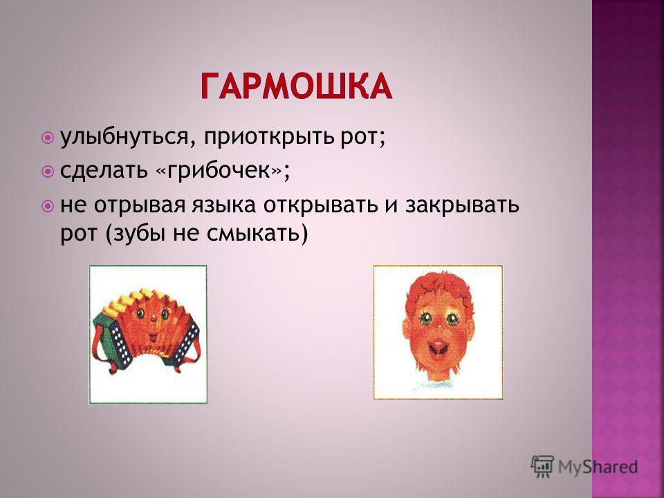 улыбнуться, приоткрыть рот; сделать «грибочек»; не отрывая языка открывать и закрывать рот (зубы не смыкать)
