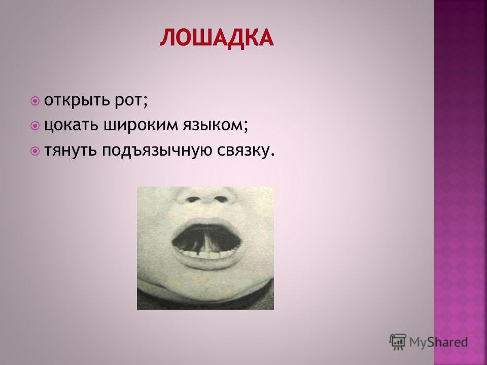 открыть рот; цокать широким языком; тянуть подъязычную связку.