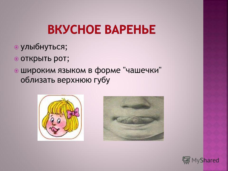 улыбнуться; открыть рот; широким языком в форме чашечки облизать верхнюю губу