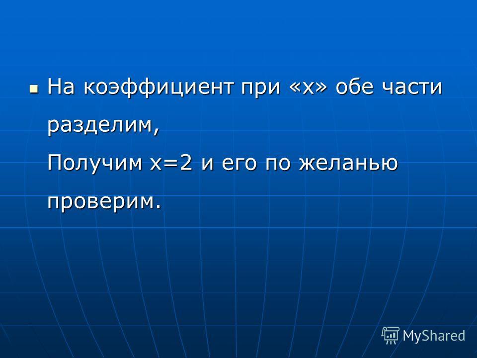 Противоположным знаком мы заменили Знак члена, который переносили. И получим уравнение, Не вызывающее сомнения: Противоположным знаком мы заменили Знак члена, который переносили. И получим уравнение, Не вызывающее сомнения:8x=16.