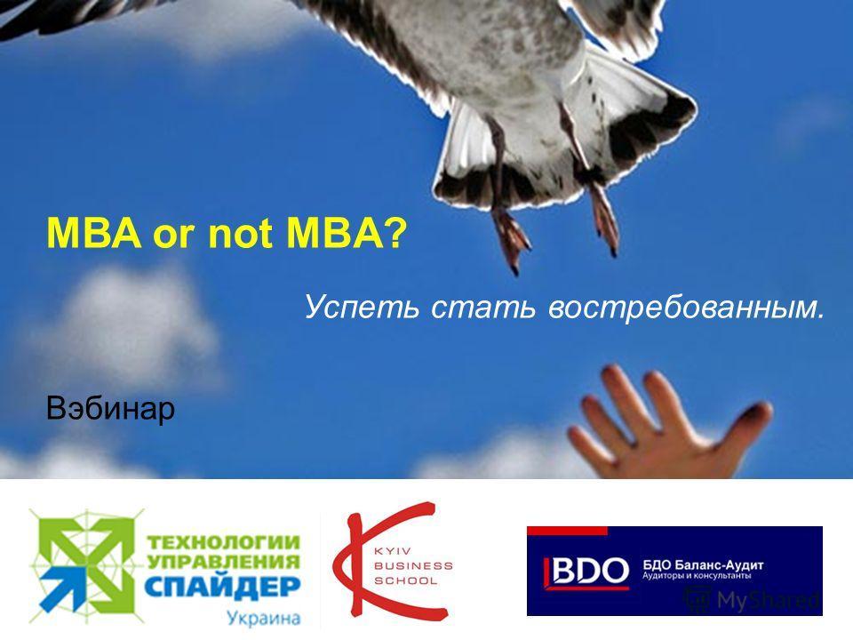 1 МВА or not MBA? Успеть стать востребованным. Вэбинар