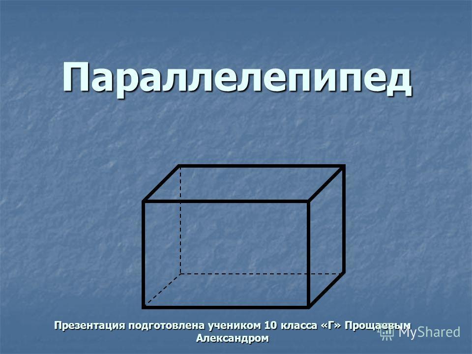 Параллелепипед Презентация подготовлена учеником 10 класса «Г» Прощаевым Александром