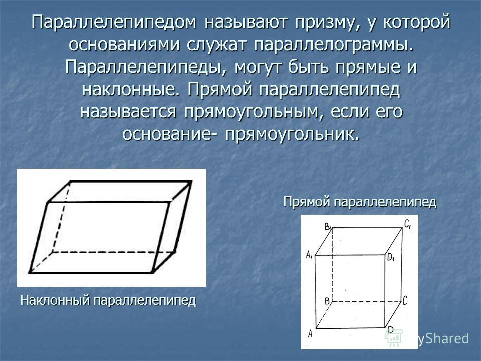 Параллелепипедом называют призму, у которой основаниями служат параллелограммы. Параллелепипеды, могут быть прямые и наклонные. Прямой параллелепипед называется прямоугольным, если его основание- прямоугольник. Наклонный параллелепипед Прямой паралле