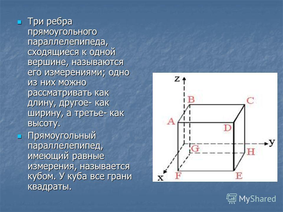Три ребра прямоугольного параллелепипеда, сходящиеся к одной вершине, называются его измерениями; одно из них можно рассматривать как длину, другое- как ширину, а третье- как высоту. Прямоугольный параллелепипед, имеющий равные измерения, называется