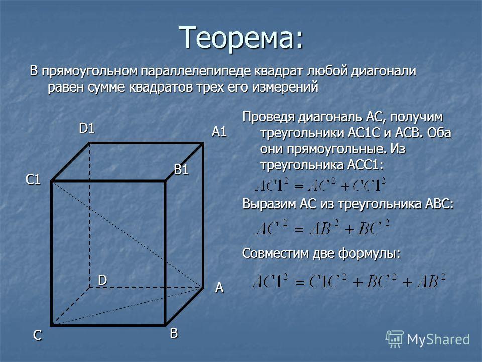 Теорема: В прямоугольном параллелепипеде квадрат любой диагонали равен сумме квадратов трех его измерений A B C D A1 B1 C1C1C1C1 D1 Проведя диагональ АС, получим треугольники АС1С и АСВ. Оба они прямоугольные. Из треугольника АСС1: Выразим АС из треу