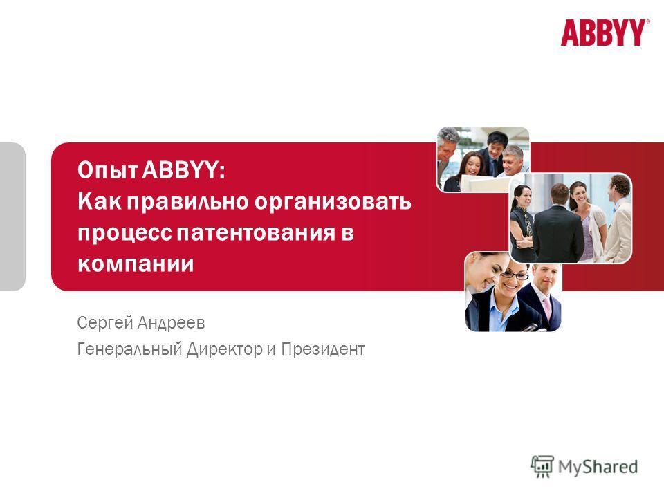 Опыт ABBYY: Как правильно организовать процесс патентования в компании Сергей Андреев Генеральный Директор и Президент