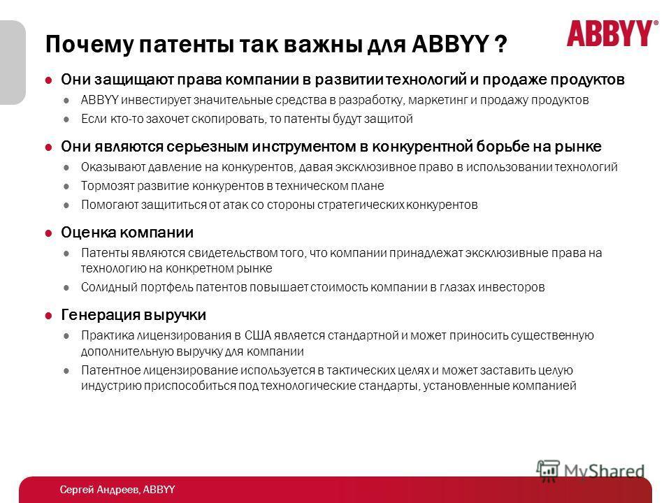 Сергей Андреев, ABBYY Почему патенты так важны для ABBYY ? Они защищают права компании в развитии технологий и продаже продуктов ABBYY инвестирует значительные средства в разработку, маркетинг и продажу продуктов Если кто-то захочет скопировать, то п