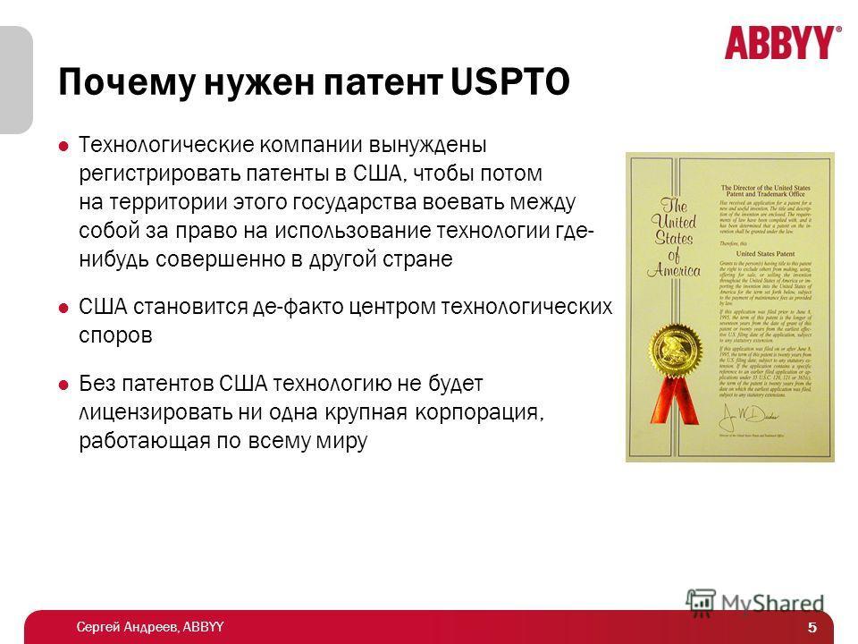 Сергей Андреев, ABBYY Почему нужен патент USPTO Технологические компании вынуждены регистрировать патенты в США, чтобы потом на территории этого государства воевать между собой за право на использование технологии где- нибудь совершенно в другой стра