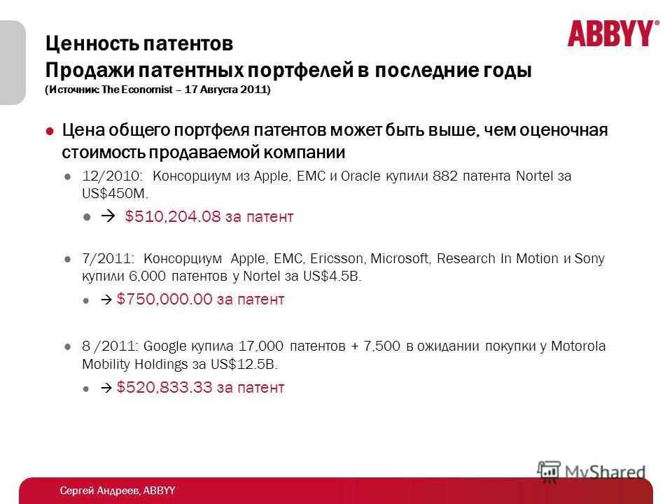 Сергей Андреев, ABBYY Ценность патентов Продажи патентных портфелей в последние годы (Источник: The Economist – 17 Августа 2011) Цена общего портфеля патентов может быть выше, чем оценочная стоимость продаваемой компании 12/2010: Консорциум из Apple,
