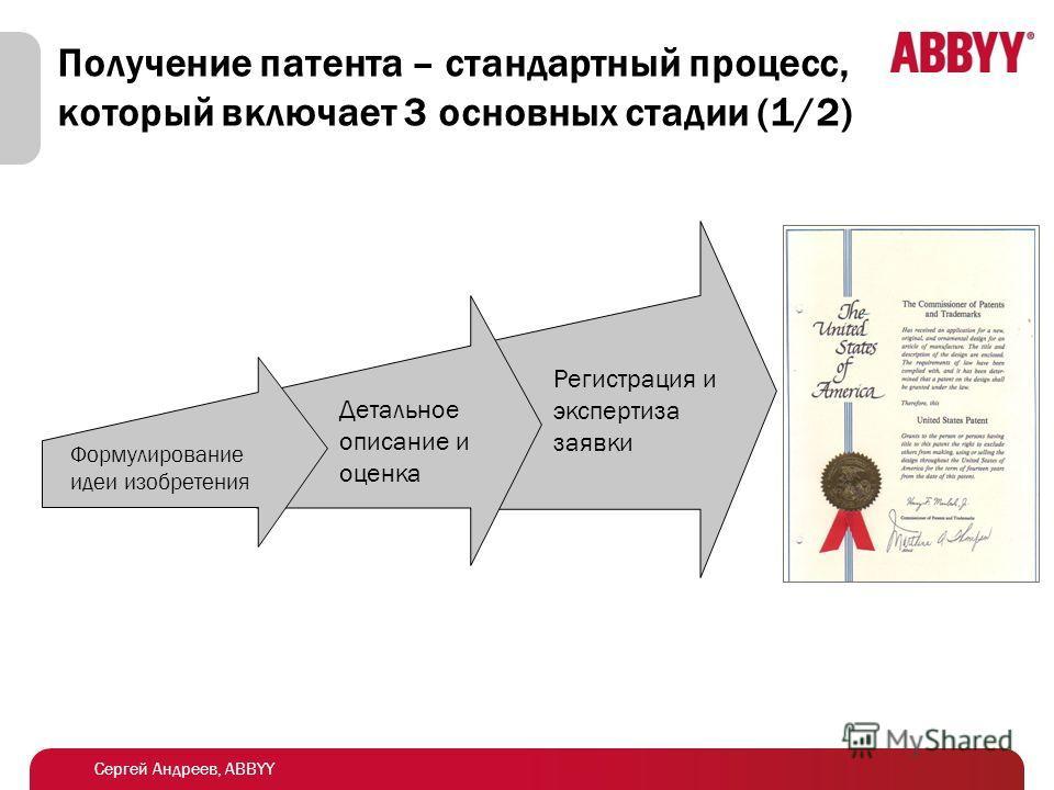 Сергей Андреев, ABBYY Получение патента – стандартный процесс, который включает 3 основных стадии (1/2) Формулирование идеи изобретения Детальное описание и оценка Регистрация и экспертиза заявки