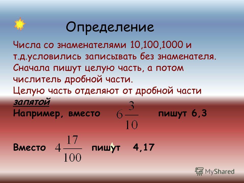 Определение Числа со знаменателями 10,100,1000 и т.д.условились записывать без знаменателя. Сначала пишут целую часть, а потом числитель дробной части. Целую часть отделяют от дробной части запятой Например, вместо пишут 6,3 Вместо пишут 4,17