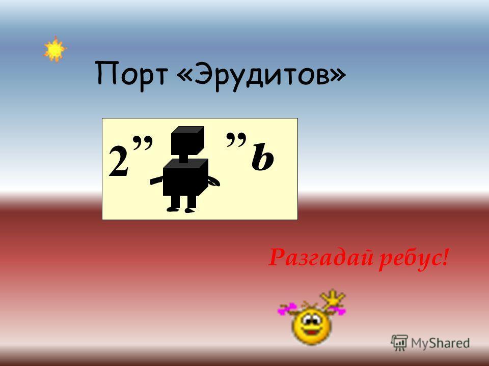 Порт «Эрудитов» 2,, ь Разгадай ребус!