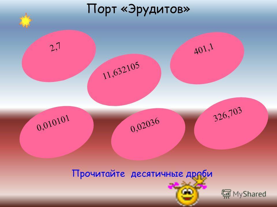 Порт «Эрудитов» Прочитайте десятичные дроби 2,7 401,1 0,010101 326,703 11,632105 0,02036